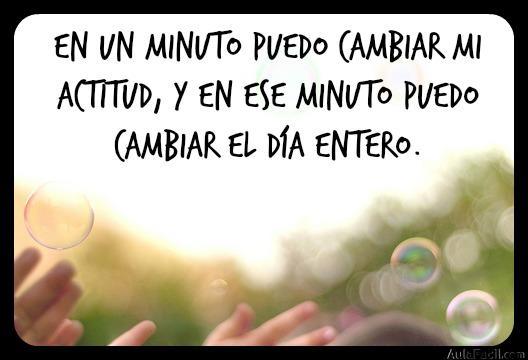 En un minuto puedo cambiar mi actitud, y en ese minuto puedo cambiar el día entero.