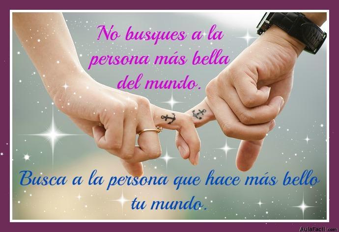 No busques a la persona mas bella del mundo. Busca a la persona que hace más bello tu mundo.