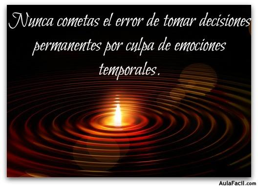 Nunca cometas el error de tomar decisiones permanentes por culpa de emociones temporales.
