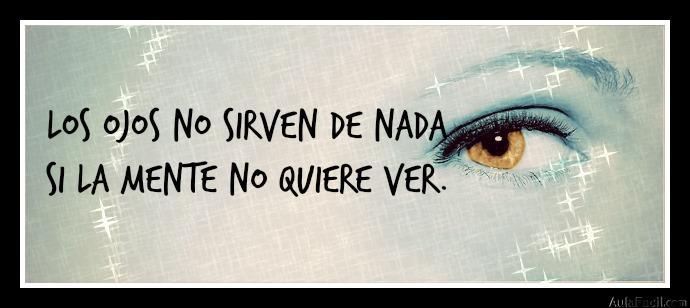 Los ojos no sirven de nada si la mente no quiere ver.