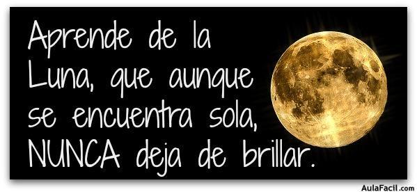Aprende de la  Luna, que aunque  se encuentra sola,  NUNCA deja de brillar.