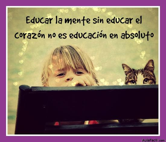 Educar la mente sin educar el corazón no es educación en absoluto