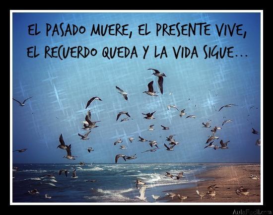 El pasado muere, el presente vive,  el recuerdo queda y la vida sigue...