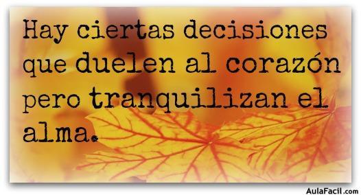 Hay ciertas decisiones que duelen al corazón pero tranquilizan el alma.