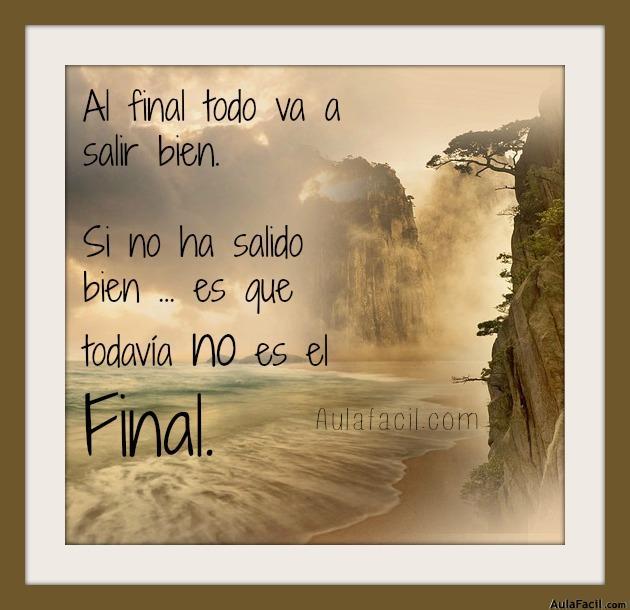 Al final todo va a salir bien. Si no ha salido bien ... es que todavía no es el Final.