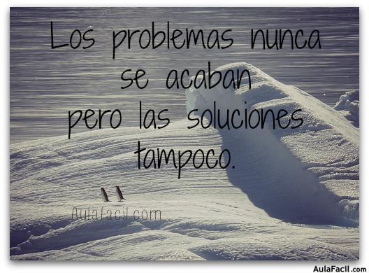 Los problemas nunca se acaban pero las soluciones tampoco.