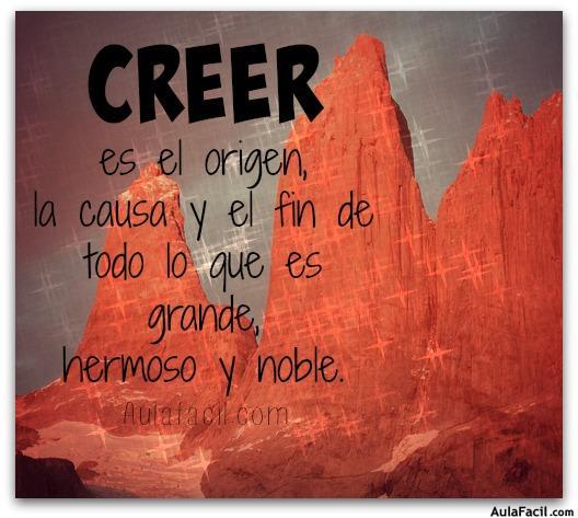 CREER es el origen, la causa y el fin de todo lo que es grande, hermoso y noble.