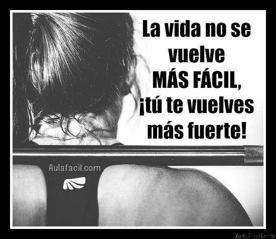 La vida no se vuelve MÁS FÁCIL, ¡tú te vuelves más fuerte!
