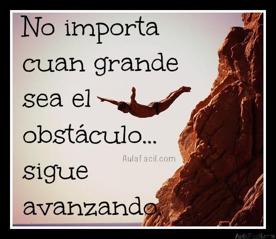 No importa cuan grande sea el obstáculo...sigue avanzando.